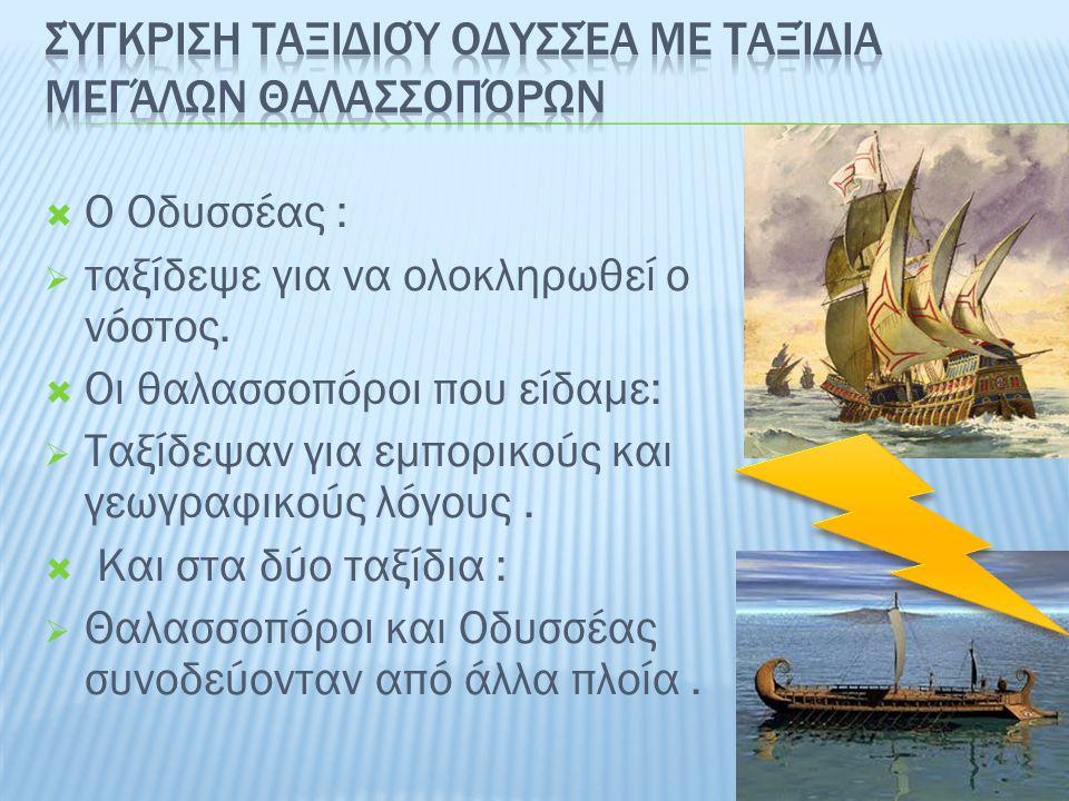  Ο Οδυσσέας :  ταξίδεψε για να ολοκληρωθεί ο νόστος.  Οι θαλασσοπόροι που είδαμε:  Ταξίδεψαν για εμπορικούς και γεωγραφικούς λόγους.  Και στα δύο