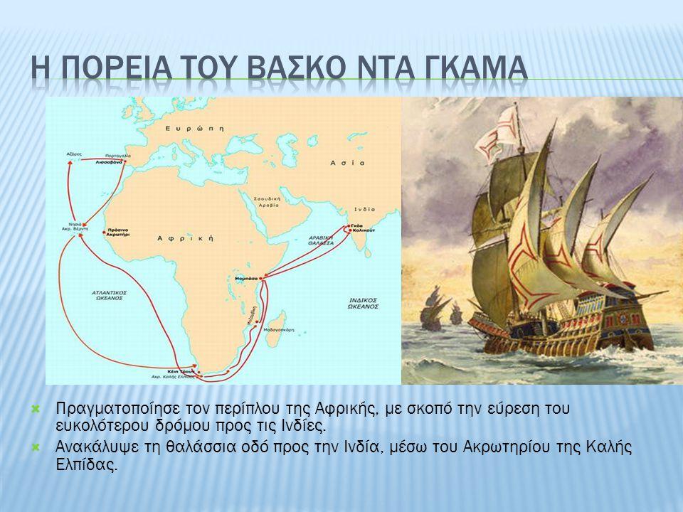  Πραγματοποίησε τον περίπλου της Αφρικής, με σκοπό την εύρεση του ευκολότερου δρόμου προς τις Ινδίες.  Ανακάλυψε τη θαλάσσια οδό προς την Ινδία, μέσ