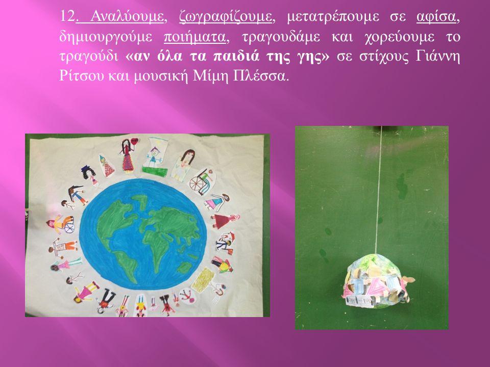 12. Αναλύουμε, ζωγραφίζουμε, μετατρέπουμε σε αφίσα, δημιουργούμε ποιήματα, τραγουδάμε και χορεύουμε το τραγούδι « αν όλα τα παιδιά της γης » σε στίχου