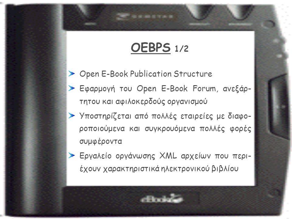 OEBPS 1/2 Open E-Book Publication Structure Εφαρμογή του Open E-Book Forum, ανεξάρ- τητου και αφιλοκερδούς οργανισμού Υποστηρίζεται από πολλές εταιρείες με διαφο- ροποιούμενα και συγκρουόμενα πολλές φορές συμφέροντα Εργαλείο οργάνωσης XML αρχείων που περι- έχουν χαρακτηριστικά ηλεκτρονικού βιβλίου