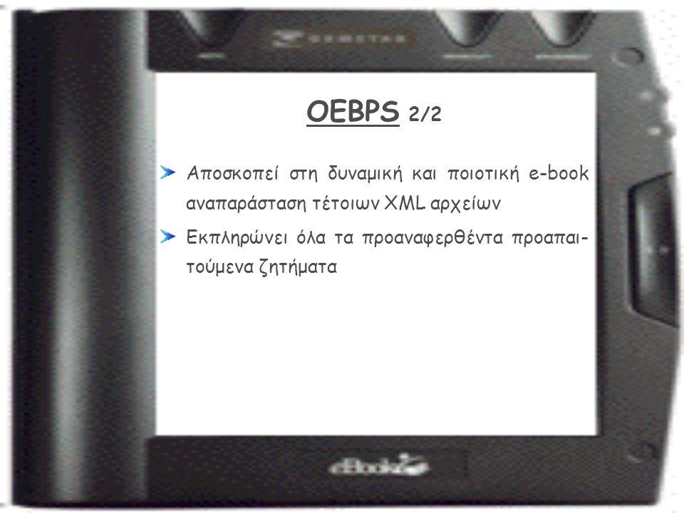 OEBPS 2/2 Αποσκοπεί στη δυναμική και ποιοτική e-book αναπαράσταση τέτοιων XML αρχείων Εκπληρώνει όλα τα προαναφερθέντα προαπαι- τούμενα ζητήματα