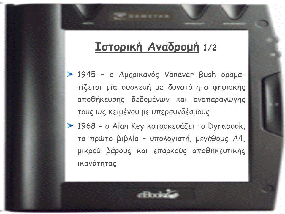 Ιστορική Αναδρομή 1/2 1945 – ο Αμερικανός Vanevar Bush οραμα- τίζεται μία συσκευή με δυνατότητα ψηφιακής αποθήκευσης δεδομένων και αναπαραγωγής τους ως κειμένου με υπερσυνδέσμους 1968 – ο Alan Key κατασκευάζει το Dynabook, το πρώτο βιβλίο – υπολογιστή, μεγέθους Α4, μικρού βάρους και επαρκούς αποθηκευτικής ικανότητας