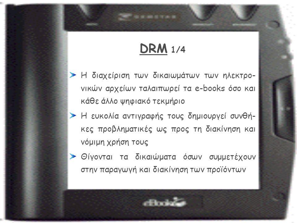 DRM 1/4 Η διαχείριση των δικαιωμάτων των ηλεκτρο- νικών αρχείων ταλαιπωρεί τα e-books όσο και κάθε άλλο ψηφιακό τεκμήριο Η ευκολία αντιγραφής τους δημιουργεί συνθή- κες προβληματικές ως προς τη διακίνηση και νόμιμη χρήση τους Θίγονται τα δικαιώματα όσων συμμετέχουν στην παραγωγή και διακίνηση των προϊόντων