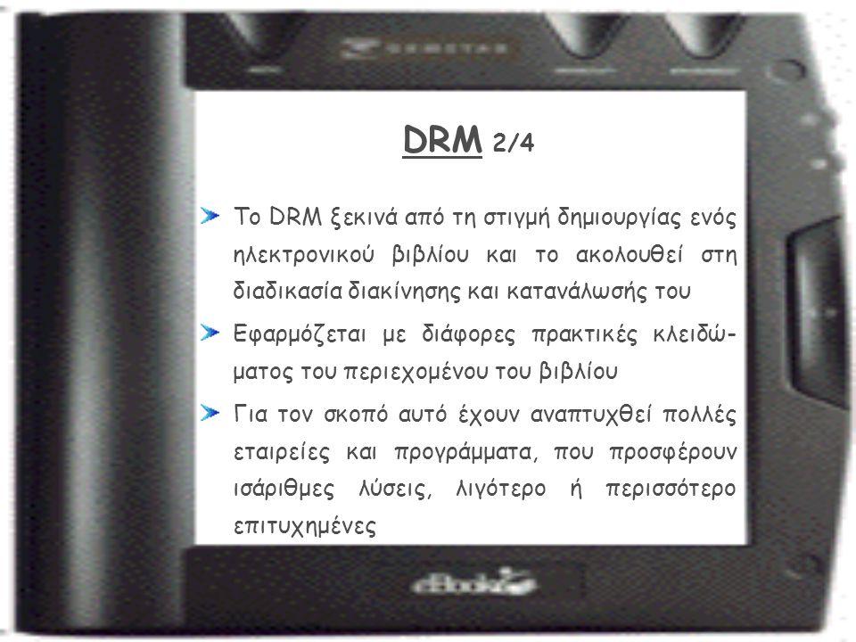 DRM 2/4 Το DRM ξεκινά από τη στιγμή δημιουργίας ενός ηλεκτρονικού βιβλίου και το ακολουθεί στη διαδικασία διακίνησης και κατανάλωσής του Εφαρμόζεται με διάφορες πρακτικές κλειδώ- ματος του περιεχομένου του βιβλίου Για τον σκοπό αυτό έχουν αναπτυχθεί πολλές εταιρείες και προγράμματα, που προσφέρουν ισάριθμες λύσεις, λιγότερο ή περισσότερο επιτυχημένες