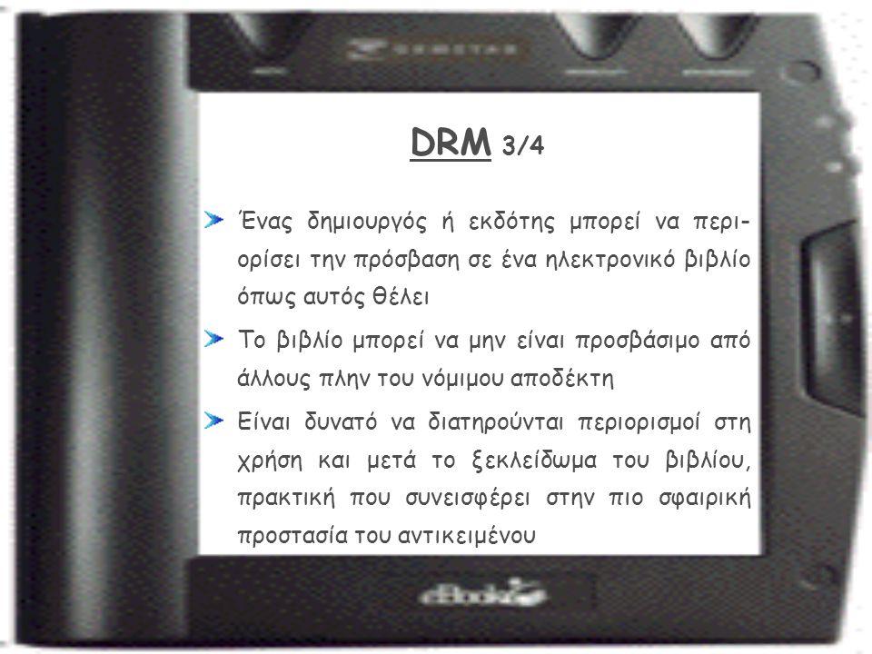 DRM 3/4 Ένας δημιουργός ή εκδότης μπορεί να περι- ορίσει την πρόσβαση σε ένα ηλεκτρονικό βιβλίο όπως αυτός θέλει Το βιβλίο μπορεί να μην είναι προσβάσιμο από άλλους πλην του νόμιμου αποδέκτη Είναι δυνατό να διατηρούνται περιορισμοί στη χρήση και μετά το ξεκλείδωμα του βιβλίου, πρακτική που συνεισφέρει στην πιο σφαιρική προστασία του αντικειμένου