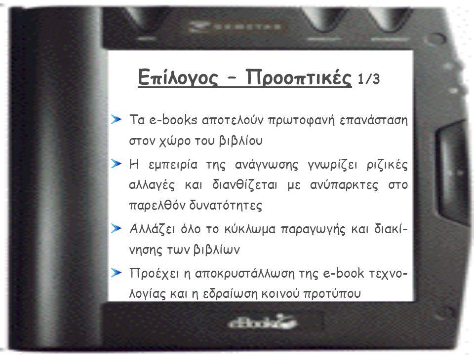 Επίλογος – Προοπτικές 1/3 Τα e-books αποτελούν πρωτοφανή επανάσταση στον χώρο του βιβλίου Η εμπειρία της ανάγνωσης γνωρίζει ριζικές αλλαγές και διανθίζεται με ανύπαρκτες στο παρελθόν δυνατότητες Αλλάζει όλο το κύκλωμα παραγωγής και διακί- νησης των βιβλίων Προέχει η αποκρυστάλλωση της e-book τεχνο- λογίας και η εδραίωση κοινού προτύπου