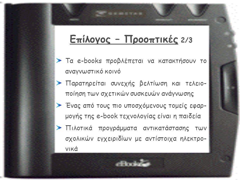 Επίλογος – Προοπτικές 2/3 Τα e-books προβλέπεται να κατακτήσουν το αναγνωστικό κοινό Παρατηρείται συνεχής βελτίωση και τελειο- ποίηση των σχετικών συσκευών ανάγνωσης Ένας από τους πιο υποσχόμενους τομείς εφαρ- μογής της e-book τεχνολογίας είναι η παιδεία Πιλοτικά προγράμματα αντικατάστασης των σχολικών εγχειριδίων με αντίστοιχα ηλεκτρο- νικά