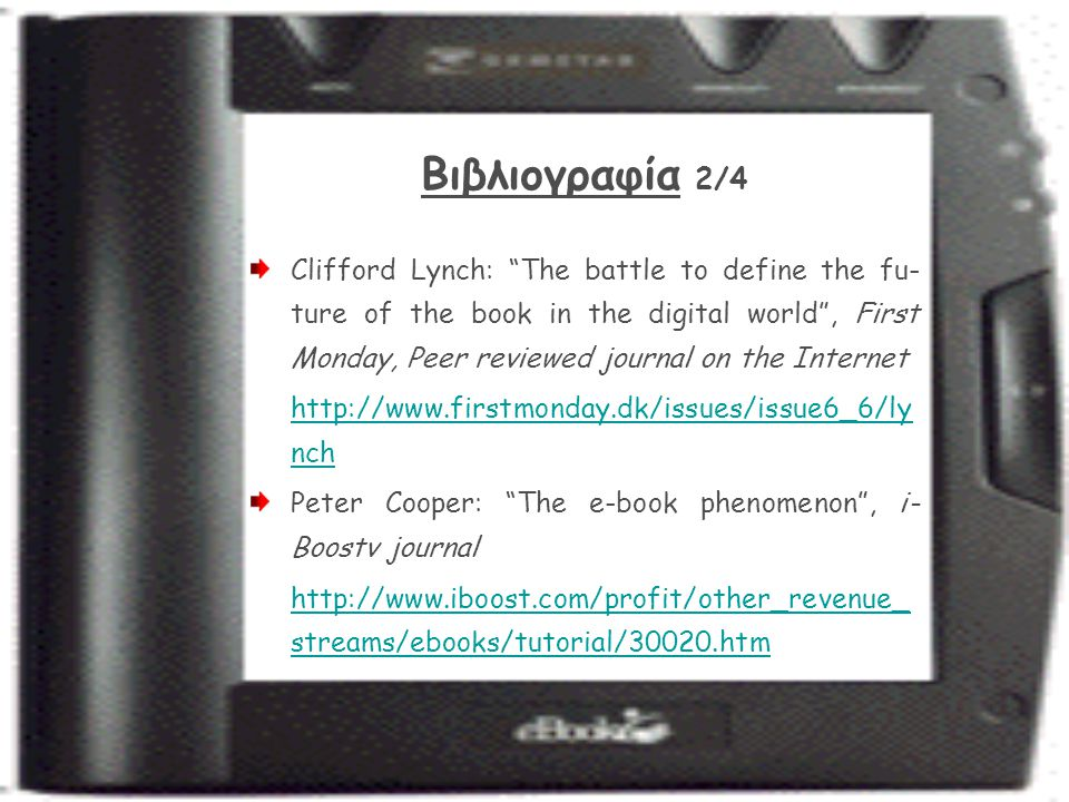 Βιβλιογραφία 2/4 Clifford Lynch: The battle to define the fu- ture of the book in the digital world , First Monday, Peer reviewed journal on the Internet http://www.firstmonday.dk/issues/issue6_6/ly nch Peter Cooper: The e-book phenomenon , i- Boostv journal http://www.iboost.com/profit/other_revenue_ streams/ebooks/tutorial/30020.htm