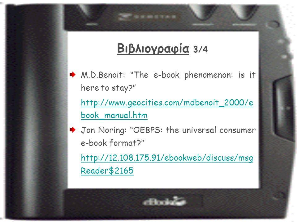 Βιβλιογραφία 3/4 M.D.Benoit: The e-book phenomenon: is it here to stay http://www.geocities.com/mdbenoit_2000/e book_manual.htm Jon Noring: OEBPS: the universal consumer e-book format http://12.108.175.91/ebookweb/discuss/msg Reader$2165