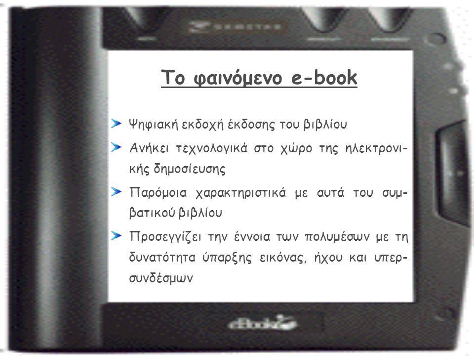 Το φαινόμενο e-book Ψηφιακή εκδοχή έκδοσης του βιβλίου Ανήκει τεχνολογικά στο χώρο της ηλεκτρονι- κής δημοσίευσης Παρόμοια χαρακτηριστικά με αυτά του συμ- βατικού βιβλίου Προσεγγίζει την έννοια των πολυμέσων με τη δυνατότητα ύπαρξης εικόνας, ήχου και υπερ- συνδέσμων