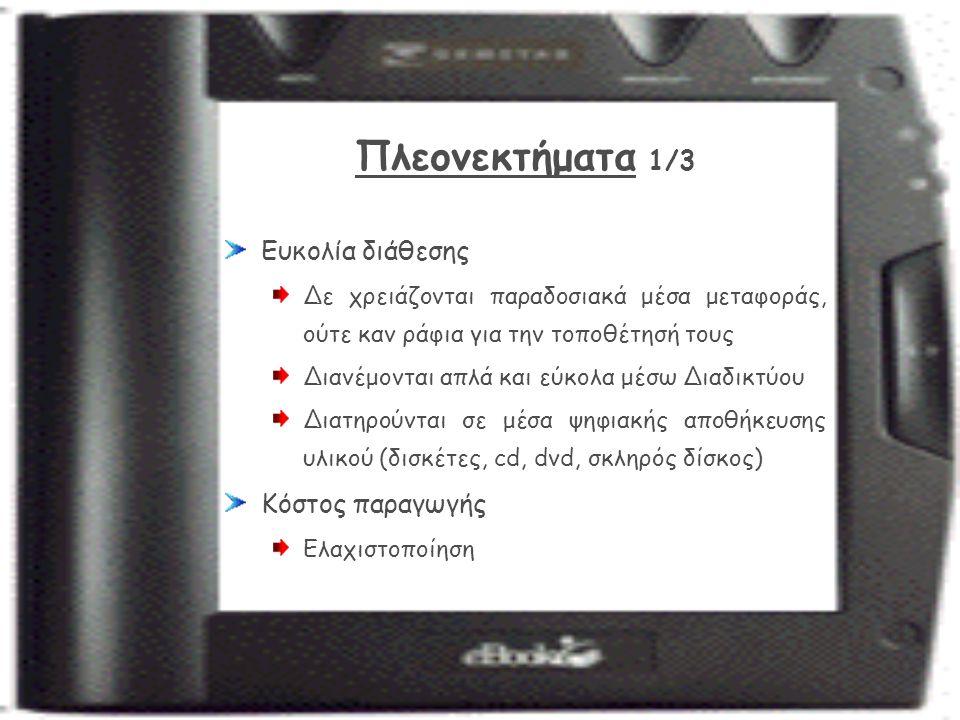 Πλεονεκτήματα 1/3 Ευκολία διάθεσης Δε χρειάζονται παραδοσιακά μέσα μεταφοράς, ούτε καν ράφια για την τοποθέτησή τους Διανέμονται απλά και εύκολα μέσω Διαδικτύου Διατηρούνται σε μέσα ψηφιακής αποθήκευσης υλικού (δισκέτες, cd, dvd, σκληρός δίσκος) Κόστος παραγωγής Ελαχιστοποίηση