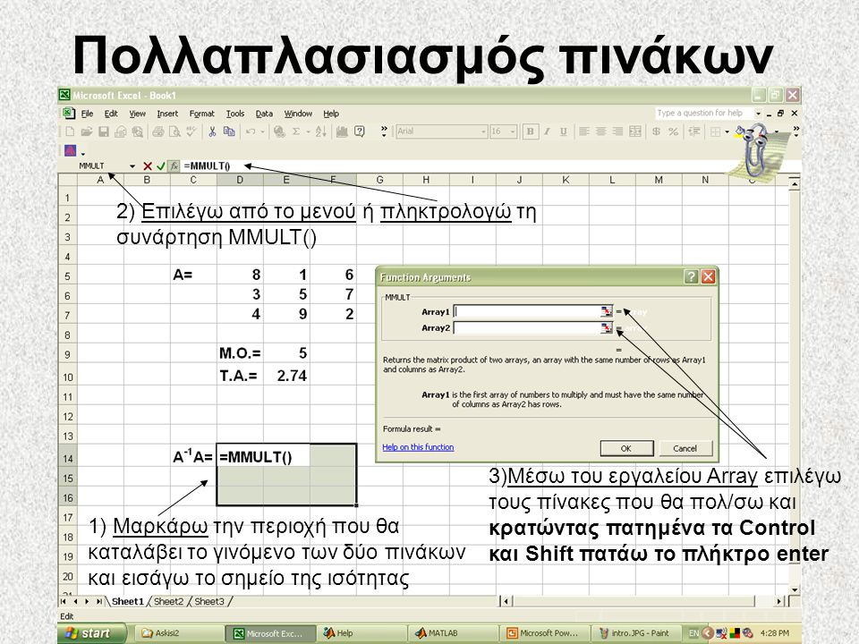 Πολλαπλασιασμός πινάκων 2) Επιλέγω από το μενού ή πληκτρολογώ τη συνάρτηση MMULT() 1) Μαρκάρω την περιοχή που θα καταλάβει το γινόμενο των δύο πινάκων και εισάγω το σημείο της ισότητας 3)Μέσω του εργαλείου Array επιλέγω τους πίνακες που θα πολ/σω και κρατώντας πατημένα τα Control και Shift πατάω το πλήκτρο enter