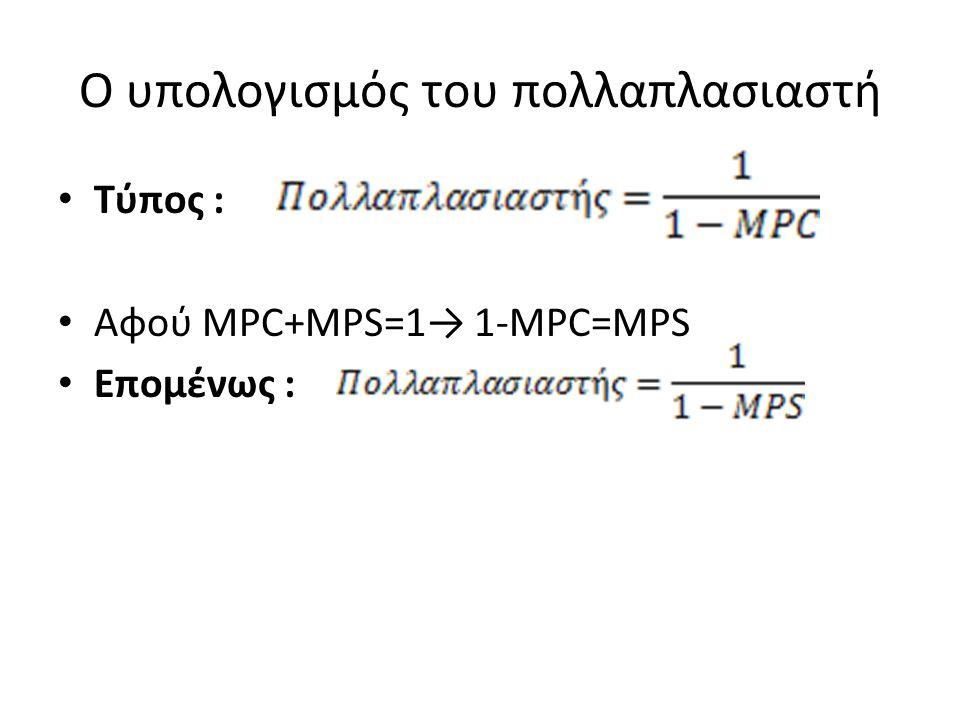 Ο υπολογισμός του πολλαπλασιαστή Τύπος : Αφού MPC+MPS=1→ 1-MPC=MPS Επομένως :
