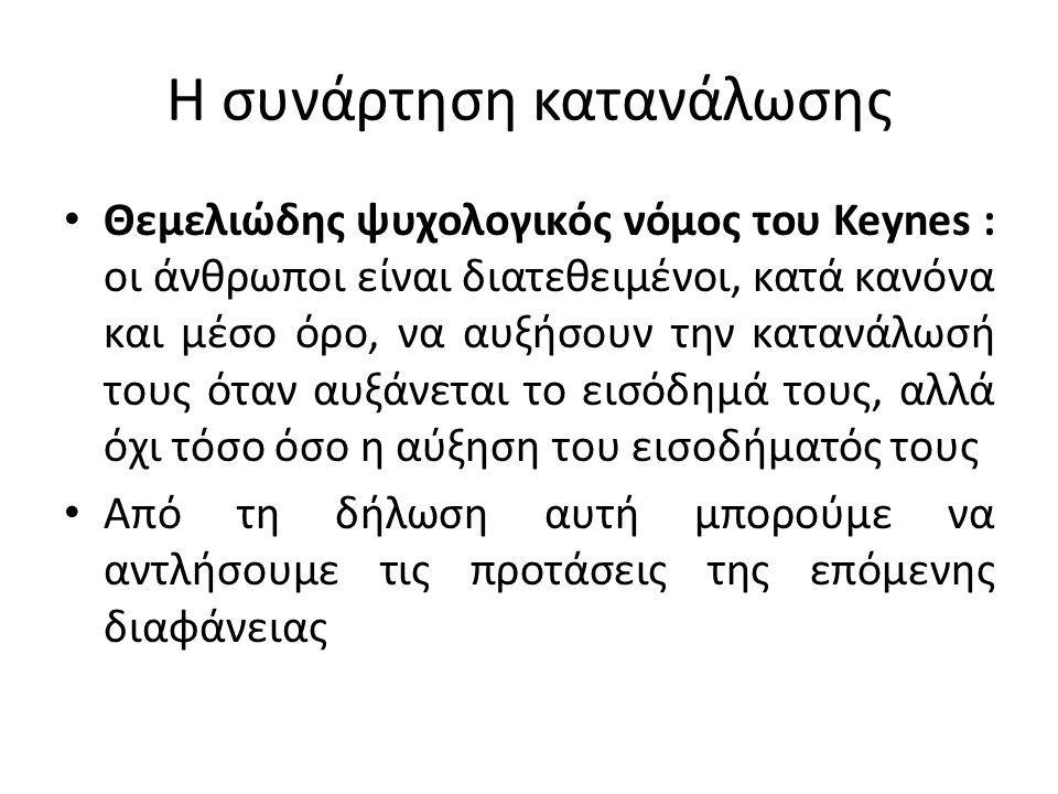 Η συνάρτηση κατανάλωσης Θεμελιώδης ψυχολογικός νόμος του Keynes : οι άνθρωποι είναι διατεθειμένοι, κατά κανόνα και μέσο όρο, να αυξήσουν την κατανάλωσ