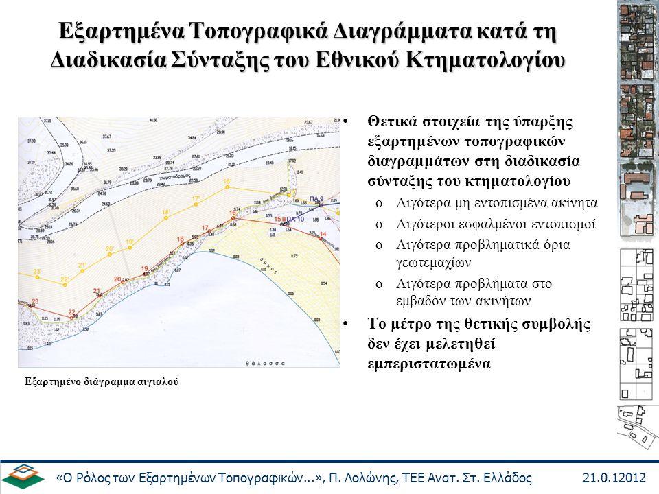 Εξαρτημένα Τοπογραφικά Διαγράμματα κατά τη Διαδικασία Σύνταξης του Εθνικού Κτηματολογίου Αρνητικά στοιχεία των εξαρτημένων τοπογραφικών διαγραμμάτων oΕπικαλύψεις στα όρια γειτονικών ακινήτων (για ανεξάρτητα συνταγμένα διαγράμματα) oΜετατοπίσεις στα όρια λόγω σφαλμάτων στις συντεταγμένες των σημείων εξάρτησης (πρόβλημα συναντώμενο συχνά σε αναδασμούς, απαλλοτριώσεις, πράξεις καθορισμού αιγιαλού κλπ) oΚόστος σύνταξης oΧρόνος σύνταξης (ιδιαίτερα στο πλαίσιο ολοκλήρωσης της σύνταξης του Εθνικού Κτηματολογίου έως το 2020) «Ο Ρόλος των Εξαρτημένων Τοπογραφικών...», Π.
