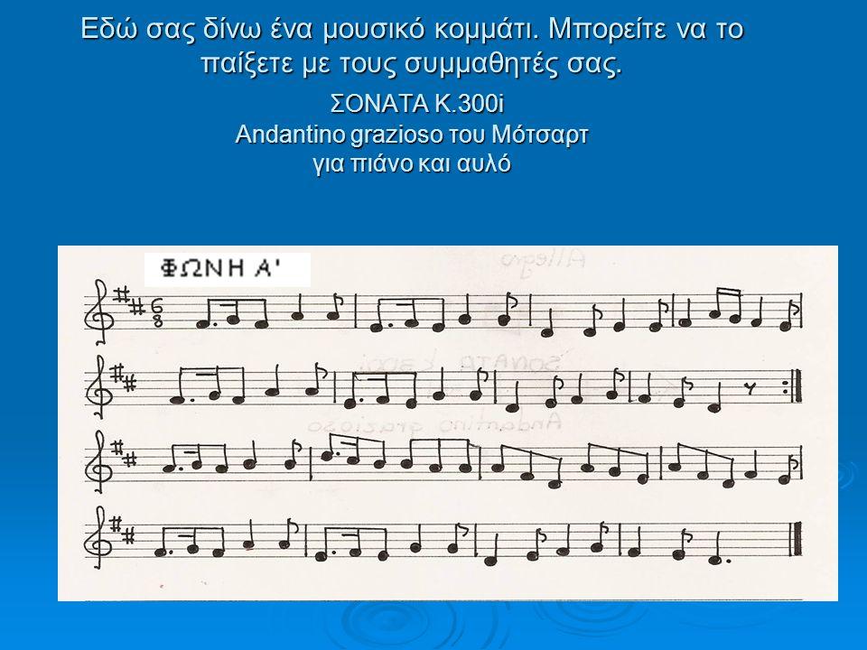 Εδώ σας δίνω ένα μουσικό κομμάτι. Μπορείτε να το παίξετε με τους συμμαθητές σας. ΣΟΝΑΤΑ Κ.300i Andantino grazioso του Μότσαρτ για πιάνο και αυλό