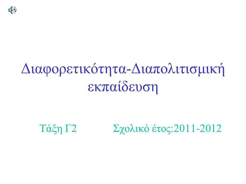 Διαφορετικότητα-Διαπολιτισμική εκπαίδευση Τάξη Γ2Σχολικό έτος:2011-2012