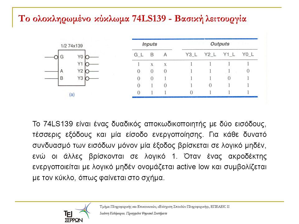 Το ολοκληρωμένο κύκλωμα 74LS139 - Βασική λειτουργία Το 74LS139 είναι ένας δυαδικός αποκωδικοποιητής με δύο εισόδους, τέσσερις εξόδους και μία είσοδο ε