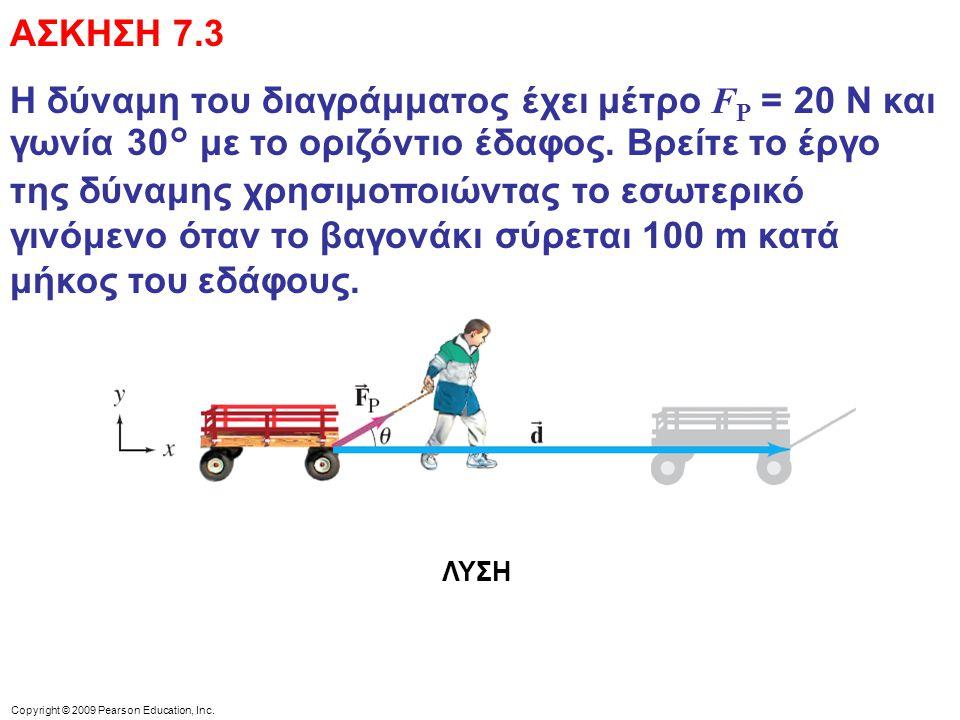 Copyright © 2009 Pearson Education, Inc. ΑΣΚΗΣΗ 7.3 Η δύναμη του διαγράμματος έχει μέτρο F P = 20 N και γωνία 30° με το οριζόντιο έδαφος. Βρείτε το έρ