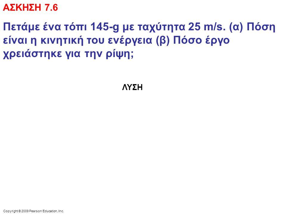 Copyright © 2009 Pearson Education, Inc. ΑΣΚΗΣΗ 7.6 Πετάμε ένα τόπι 145-g με ταχύτητα 25 m/s.
