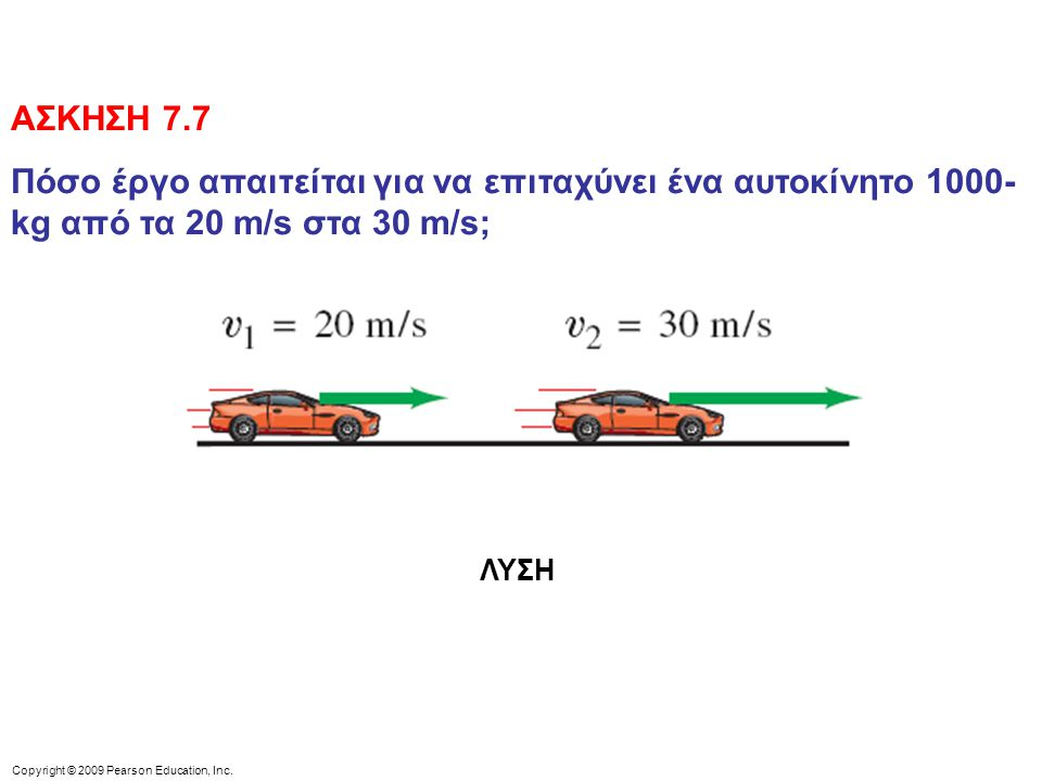 Copyright © 2009 Pearson Education, Inc. ΑΣΚΗΣΗ 7.7 Πόσο έργο απαιτείται για να επιταχύνει ένα αυτοκίνητο 1000- kg από τα 20 m/s στα 30 m/s; ΛΥΣΗ