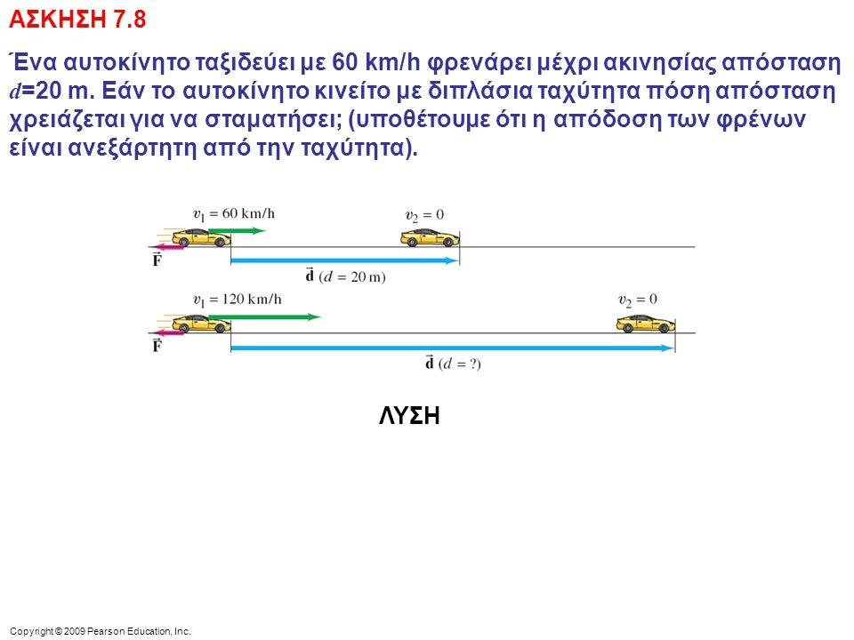 Copyright © 2009 Pearson Education, Inc. ΑΣΚΗΣΗ 7.8 Ένα αυτοκίνητο ταξιδεύει με 60 km/h φρενάρει μέχρι ακινησίας απόσταση d =20 m. Εάν το αυτοκίνητο κ