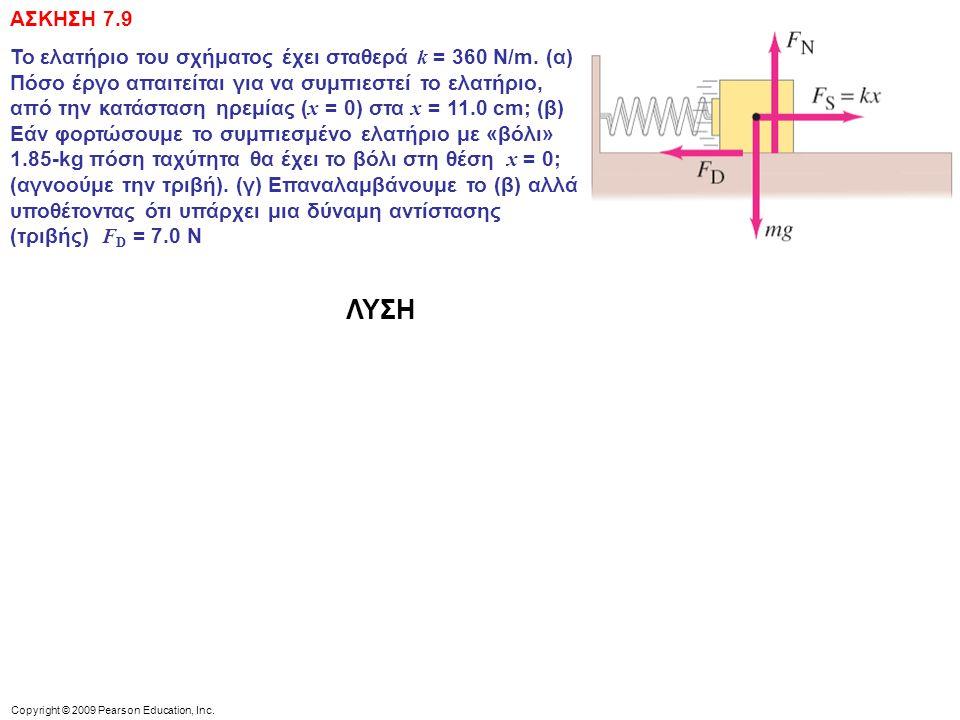 Copyright © 2009 Pearson Education, Inc. ΑΣΚΗΣΗ 7.9 Το ελατήριο του σχήματος έχει σταθερά k = 360 N/m. (α) Πόσο έργο απαιτείται για να συμπιεστεί το ε