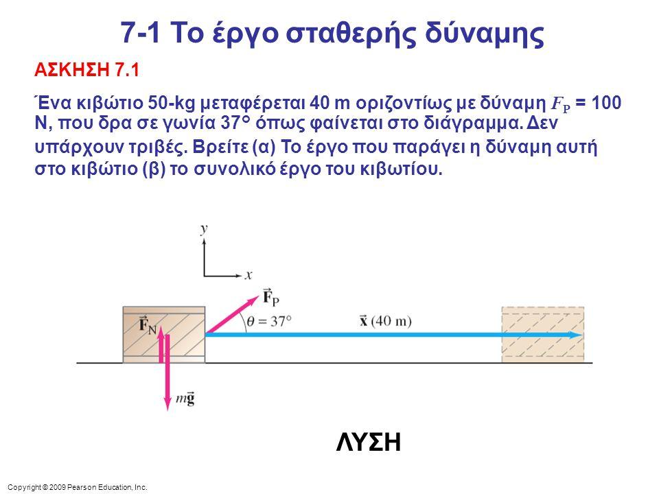Copyright © 2009 Pearson Education, Inc. ΑΣΚΗΣΗ 7.1 Ένα κιβώτιο 50-kg μεταφέρεται 40 m οριζοντίως με δύναμη F P = 100 N, που δρα σε γωνία 37° όπως φαί
