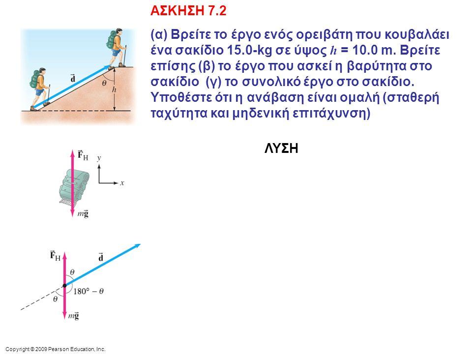 Copyright © 2009 Pearson Education, Inc. ΑΣΚΗΣΗ 7.2 (α) Βρείτε το έργο ενός ορειβάτη που κουβαλάει ένα σακίδιο 15.0-kg σε ύψος h = 10.0 m. Βρείτε επίσ