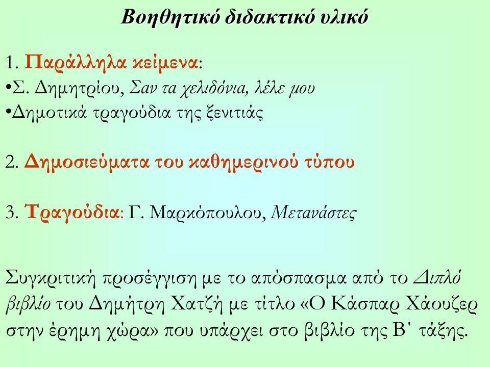 Βοηθητικό διδακτικό υλικό 1. Παράλληλα κείμενα : Σ. Δημητρίου, Σαν τα χελιδόνια, λέλε μου Δημοτικά τραγούδια της ξενιτιάς 2. Δημοσιεύματα του καθημερι