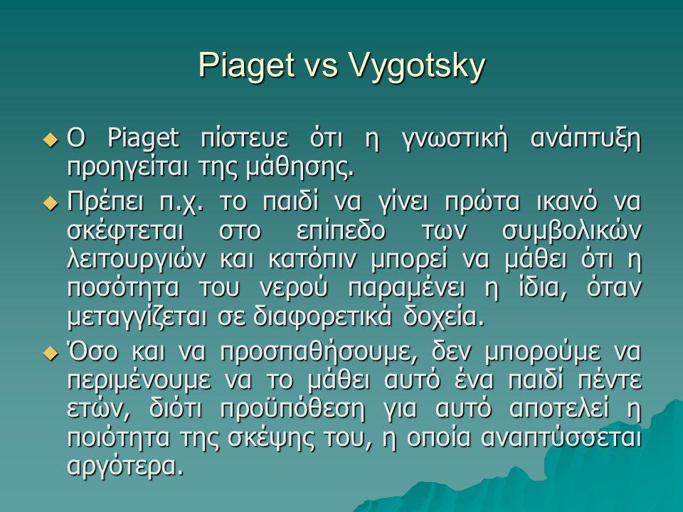 Piaget vs Vygotsky  Ο Piaget πίστευε ότι η γνωστική ανάπτυξη προηγείται της μάθησης.  Πρέπει π.χ. το παιδί να γίνει πρώτα ικανό να σκέφτεται στο επί