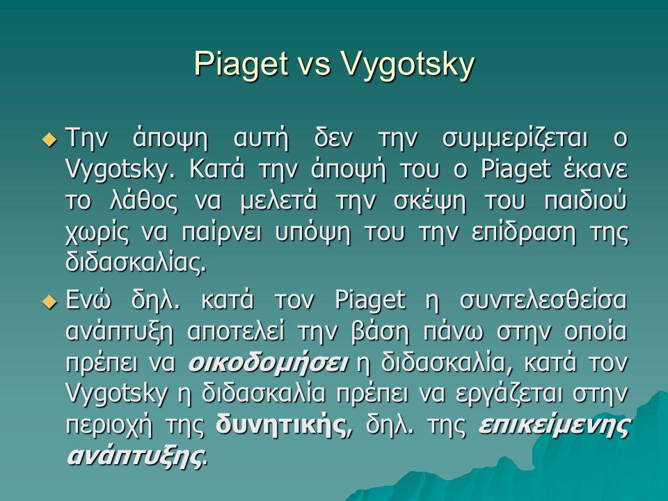 Piaget vs Vygotsky  Την άποψη αυτή δεν την συμμερίζεται ο Vygotsky. Κατά την άποψή του ο Piaget έκανε το λάθος να μελετά την σκέψη του παιδιού χωρίς