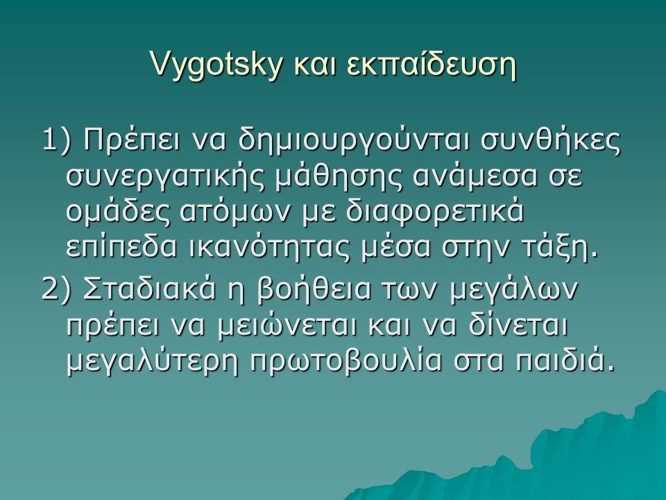 Vygotsky και εκπαίδευση 1) Πρέπει να δημιουργούνται συνθήκες συνεργατικής μάθησης ανάμεσα σε ομάδες ατόμων με διαφορετικά επίπεδα ικανότητας μέσα στην