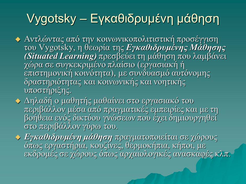 Vygotsky – Εγκαθιδρυμένη μάθηση  Αντλώντας από την κοινωνικοπολιτιστική προσέγγιση του Vygotsky, η θεωρία της Εγκαθιδρυμένης Μάθησης (Situated Learni