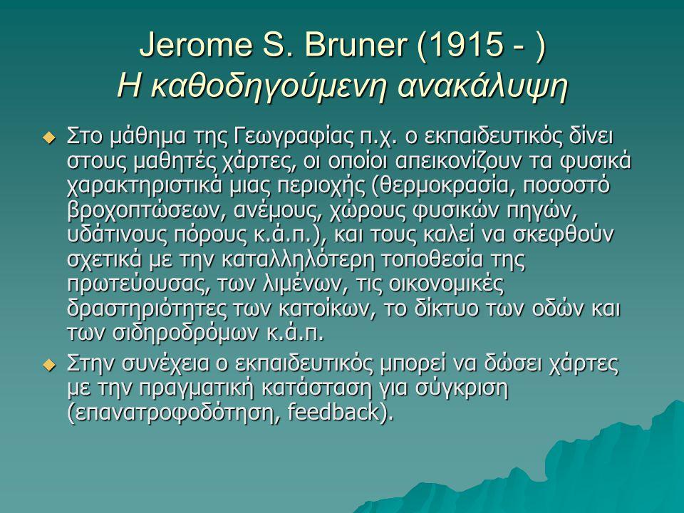 Jerome S. Bruner (1915 - ) Η καθοδηγούμενη ανακάλυψη  Στο μάθημα της Γεωγραφίας π.χ. ο εκπαιδευτικός δίνει στους μαθητές χάρτες, οι οποίοι απεικονίζο