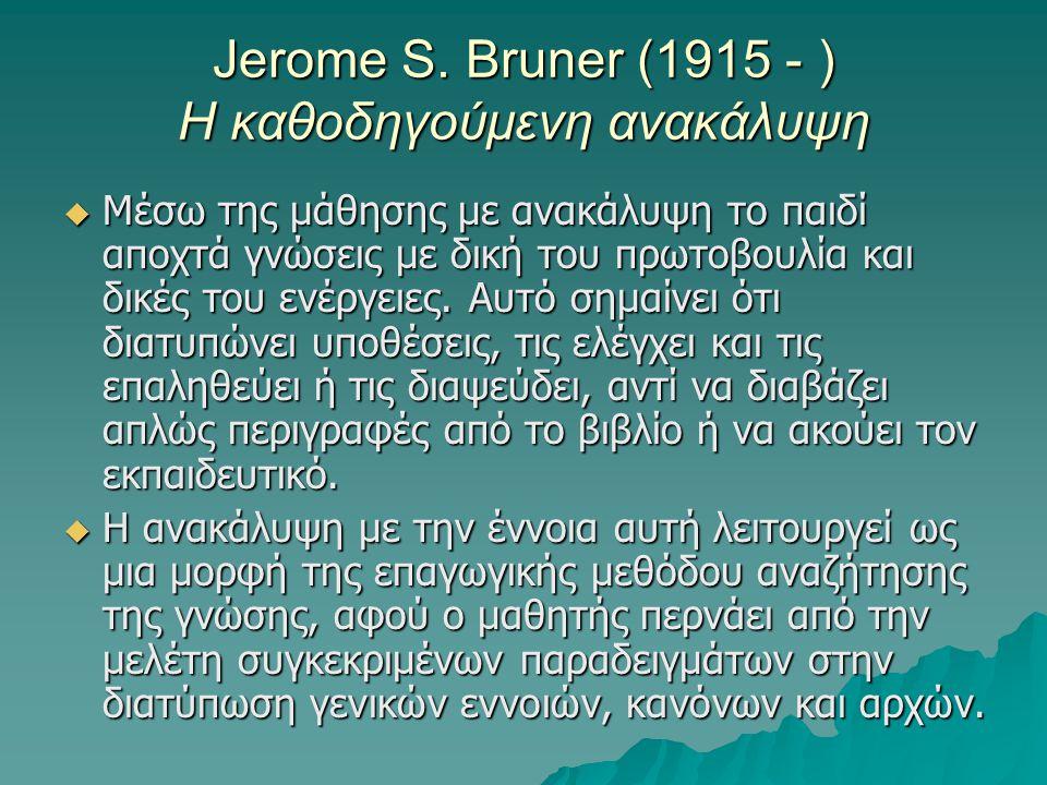 Jerome S. Bruner (1915 - ) Η καθοδηγούμενη ανακάλυψη  Μέσω της μάθησης με ανακάλυψη το παιδί αποχτά γνώσεις με δική του πρωτοβουλία και δικές του ενέ