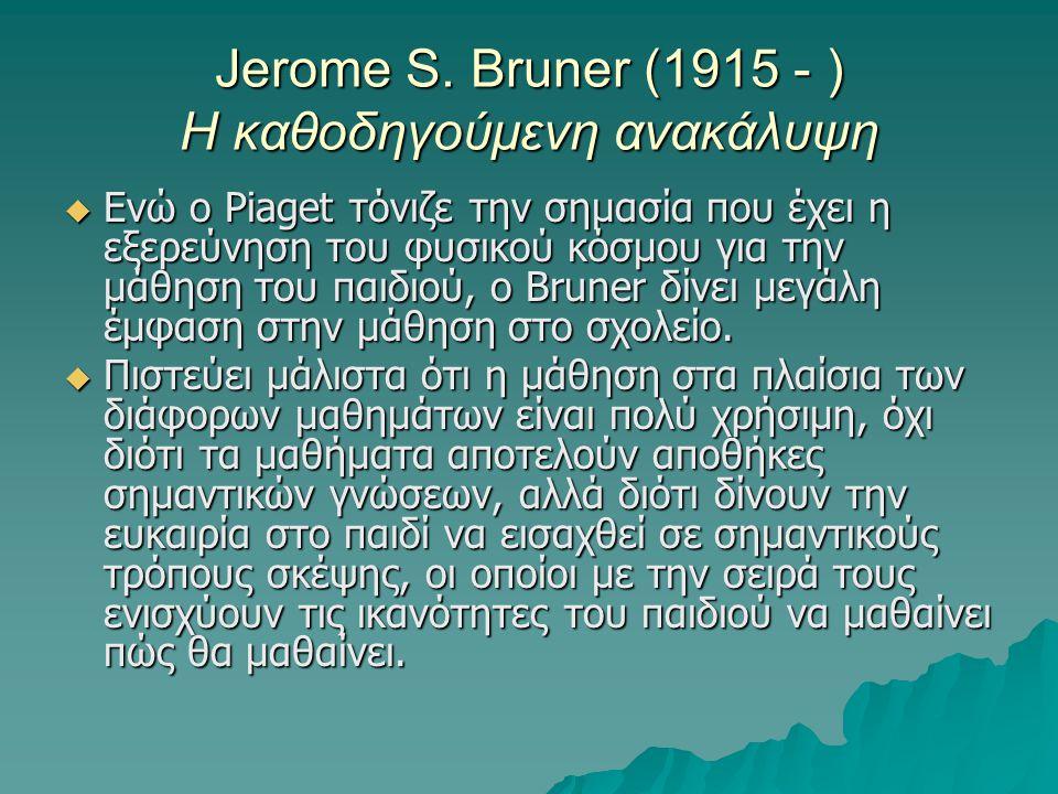 Jerome S. Bruner (1915 - ) Η καθοδηγούμενη ανακάλυψη  Ενώ ο Piaget τόνιζε την σημασία που έχει η εξερεύνηση του φυσικού κόσμου για την μάθηση του παι