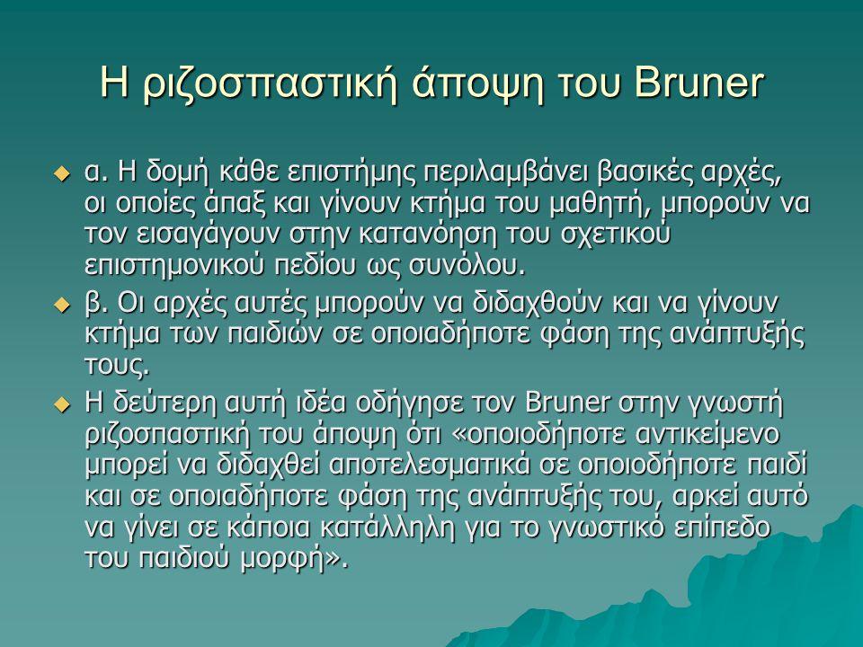 Η ριζοσπαστική άποψη του Bruner  α. Η δομή κάθε επιστήμης περιλαμβάνει βασικές αρχές, οι οποίες άπαξ και γίνουν κτήμα του μαθητή, μπορούν να τον εισα