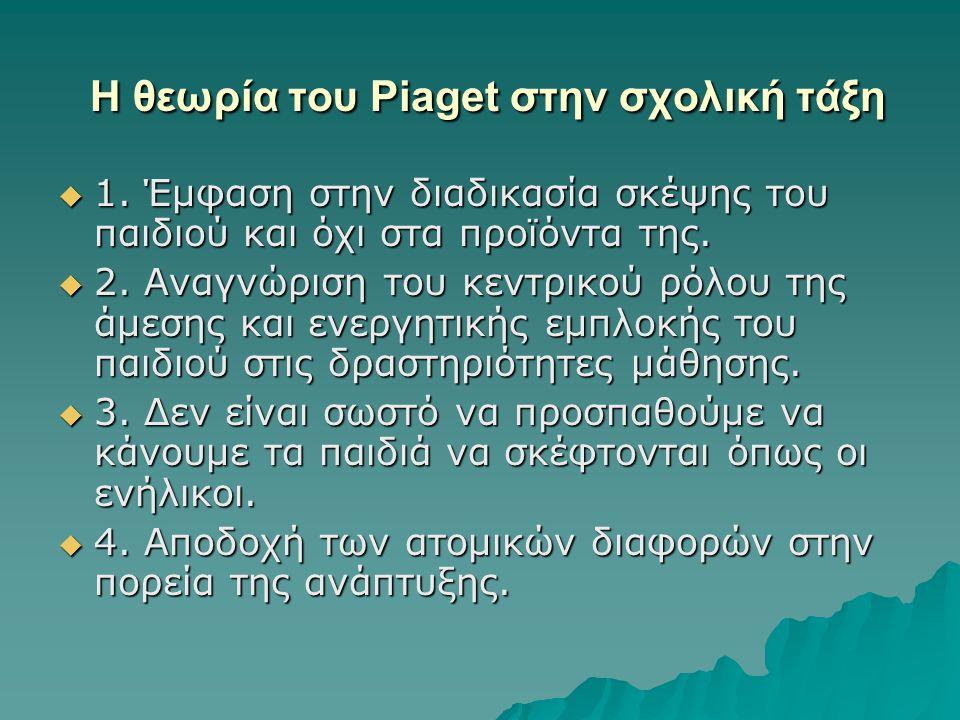 Η θεωρία του Piaget στην σχολική τάξη Η θεωρία του Piaget στην σχολική τάξη  1. Έμφαση στην διαδικασία σκέψης του παιδιού και όχι στα προϊόντα της. 