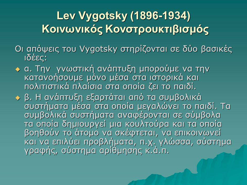 Lev Vygotsky (1896-1934) Κοινωνικός Κονστρουκτιβισμός Οι απόψεις του Vygotsky στηρίζονται σε δύο βασικές ιδέες:  α. Την γνωστική ανάπτυξη μπορούμε να