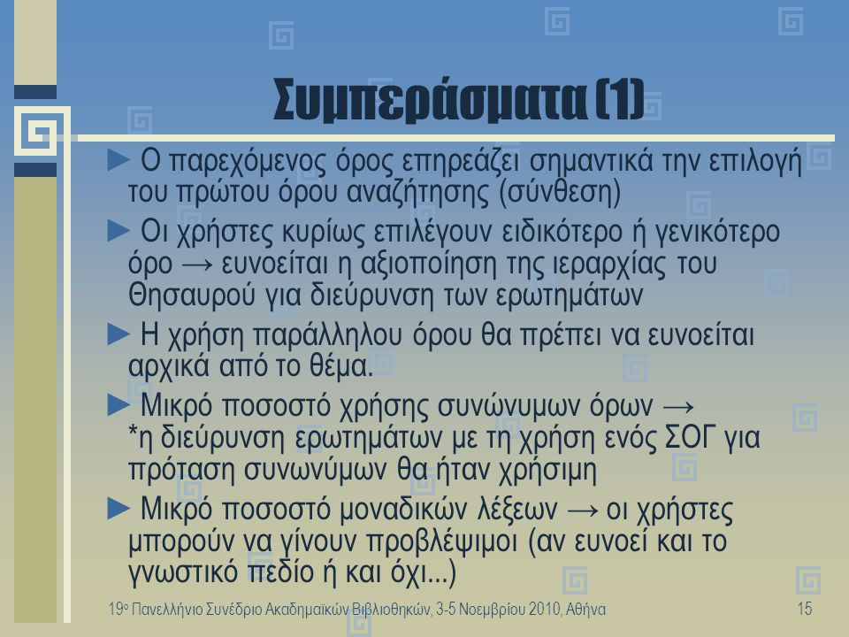 19 ο Πανελλήνιο Συνέδριο Ακαδημαϊκών Βιβλιοθηκών, 3-5 Νοεμβρίου 2010, Αθήνα16 Συμπεράσματα (2) ►Στο 60,5% των περιπτώσεων μπορούμε να εφαρμόσουμε άμεση συσχέτιση των όρων αναζήτησης με όρους του Θησαυρού.