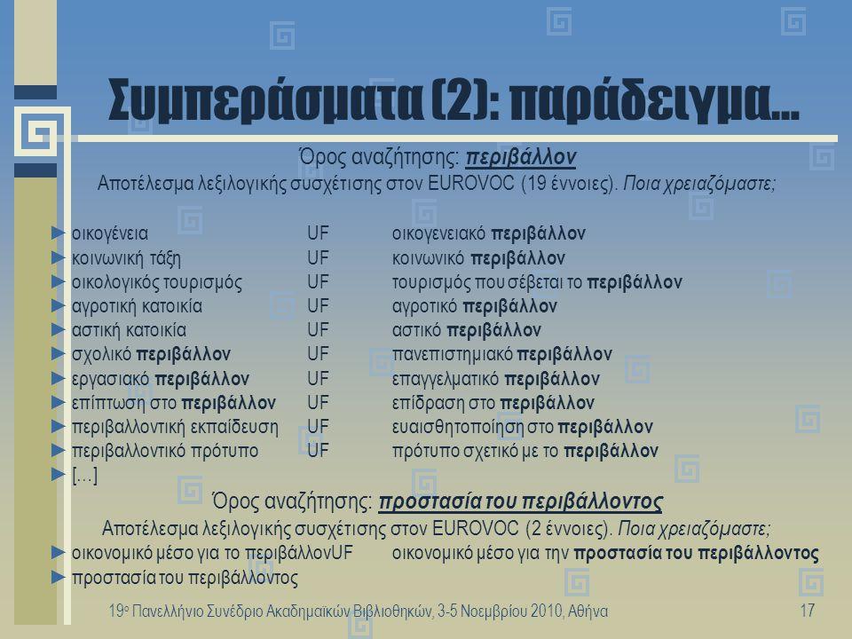 19 ο Πανελλήνιο Συνέδριο Ακαδημαϊκών Βιβλιοθηκών, 3-5 Νοεμβρίου 2010, Αθήνα18 Συμπεράσματα (3) Αν και η χρήση περισσότερων όρων αναζήτησης κατά το στάδιο της αναζήτησης απαιτεί ιδιαίτερη προσοχή από την πλευρά του χρήστη, καθώς μπορεί να περιορίσει σημαντικά τον αριθμό ανακτημένων αποτελεσμάτων ή να μην επιστρέψει κανένα, κατά τη διαδικασία υποβοηθούμενης διεύρυνσης ερωτημάτων μπορεί να χρησιμεύει ιδιαίτερα στην περίπτωση: ►που μία λέξη έχει πολλές έννοιες (poly-representation), οπότε αν συσχετιζόταν αρχικά και με άλλες λέξεις του όρου αναζήτησης, τότε θα ήταν δυνατή η εξαγωγή ασφαλέστερων συμπερασμάτων ως προς το γνωστικό πεδίο στο οποίο ανήκει το ερώτημα για να προχωρήσουμε ασφαλέστερα στην εννοιολογική διεύρυνση του ερωτήματος ►λέξεων που δε συσχετίζονται αρχικά ούτε με απλή λεξιλογική συσχέτιση με το Θησαυρό παρέχοντας εναλλακτικό και ικανό σημείο εκκίνησης για εννοιολογική διεύρυνση του ερωτήματος