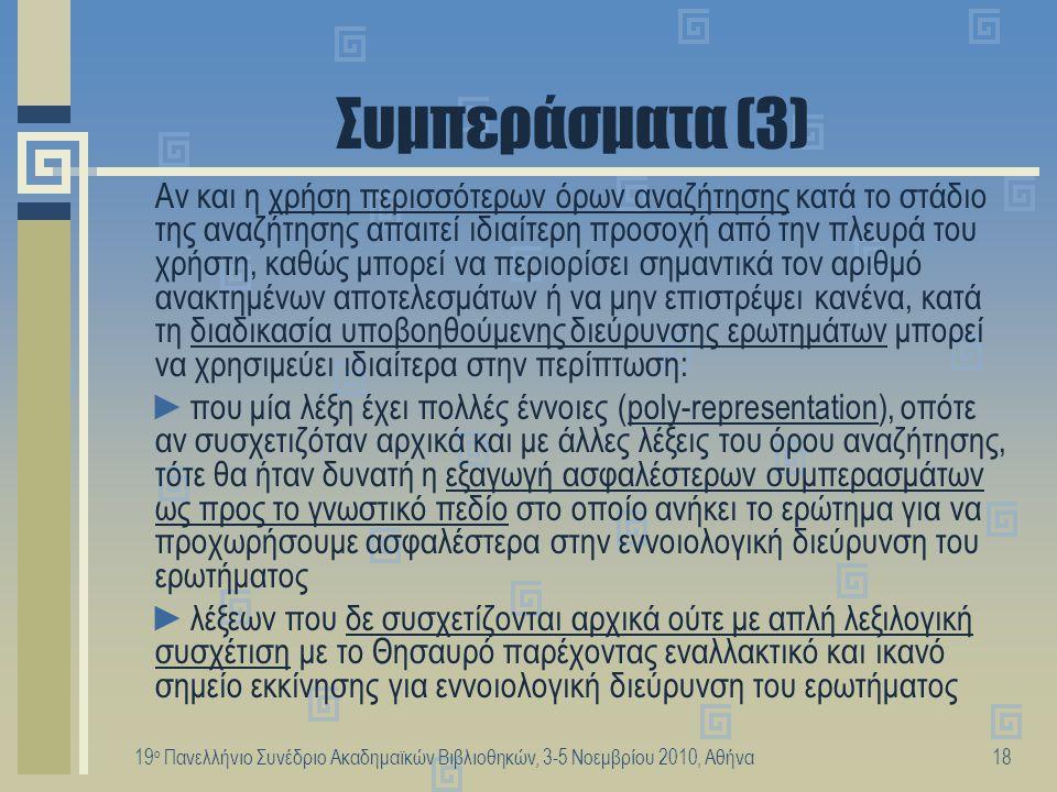 19 ο Πανελλήνιο Συνέδριο Ακαδημαϊκών Βιβλιοθηκών, 3-5 Νοεμβρίου 2010, Αθήνα18 Συμπεράσματα (3) Αν και η χρήση περισσότερων όρων αναζήτησης κατά το στά