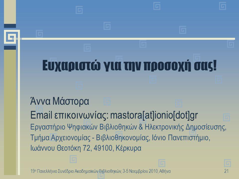 19 ο Πανελλήνιο Συνέδριο Ακαδημαϊκών Βιβλιοθηκών, 3-5 Νοεμβρίου 2010, Αθήνα21 Ευχαριστώ για την προσοχή σας! Άννα Μάστορα Email επικοινωνίας: mastora[