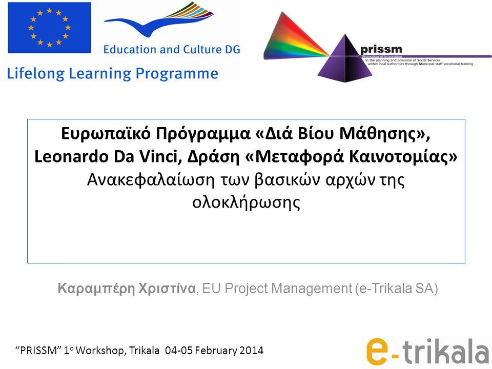 Ευρωπαϊκό Πρόγραμμα «Διά Βίου Μάθησης», Leonardo Da Vinci, Δράση «Μεταφορά Καινοτομίας» Ανακεφαλαίωση των βασικών αρχών της ολοκλήρωσης Καραμπέρη Χριστίνα, EU Project Management (e-Trikala SA) PRISSM 1 ο Workshop, Trikala 04-05 February 2014