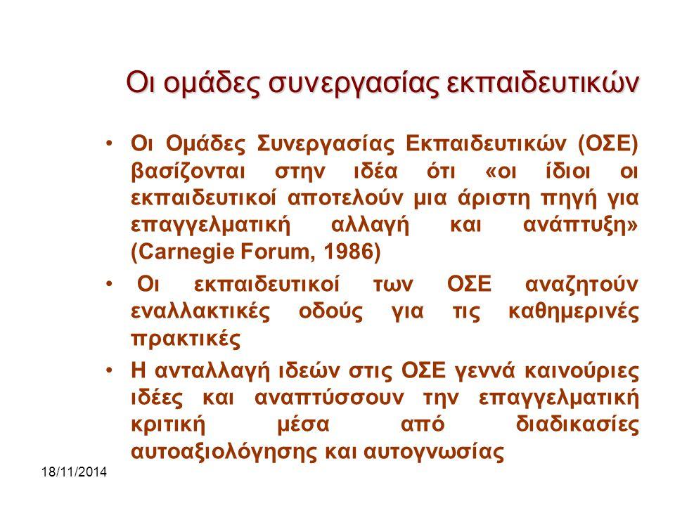 18/11/2014 Οι ομάδες συνεργασίας εκπαιδευτικών Οι Ομάδες Συνεργασίας Εκπαιδευτικών (ΟΣΕ) βασίζονται στην ιδέα ότι «οι ίδιοι οι εκπαιδευτικοί αποτελούν μια άριστη πηγή για επαγγελματική αλλαγή και ανάπτυξη» (Carnegie Forum, 1986) Οι εκπαιδευτικοί των ΟΣΕ αναζητούν εναλλακτικές οδούς για τις καθημερινές πρακτικές Η ανταλλαγή ιδεών στις ΟΣΕ γεννά καινούριες ιδέες και αναπτύσσουν την επαγγελματική κριτική μέσα από διαδικασίες αυτοαξιολόγησης και αυτογνωσίας