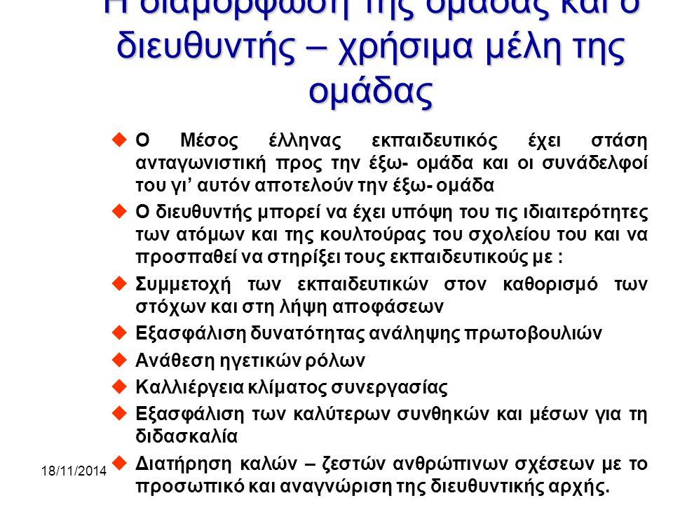 18/11/2014 Η διαμόρφωση της ομάδας και ο διευθυντής – χρήσιμα μέλη της ομάδας uΟ Μέσος έλληνας εκπαιδευτικός έχει στάση ανταγωνιστική προς την έξω- ομάδα και οι συνάδελφοί του γι' αυτόν αποτελούν την έξω- ομάδα uΟ διευθυντής μπορεί να έχει υπόψη του τις ιδιαιτερότητες των ατόμων και της κουλτούρας του σχολείου του και να προσπαθεί να στηρίξει τους εκπαιδευτικούς με : uΣυμμετοχή των εκπαιδευτικών στον καθορισμό των στόχων και στη λήψη αποφάσεων uΕξασφάλιση δυνατότητας ανάληψης πρωτοβουλιών uΑνάθεση ηγετικών ρόλων uΚαλλιέργεια κλίματος συνεργασίας uΕξασφάλιση των καλύτερων συνθηκών και μέσων για τη διδασκαλία uΔιατήρηση καλών – ζεστών ανθρώπινων σχέσεων με το προσωπικό και αναγνώριση της διευθυντικής αρχής.