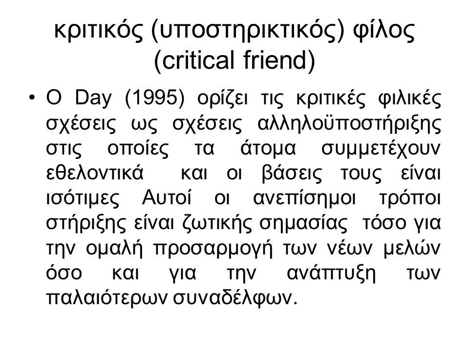 κριτικός (υποστηρικτικός) φίλος (critical friend) O Day (1995) ορίζει τις κριτικές φιλικές σχέσεις ως σχέσεις αλληλοϋποστήριξης στις οποίες τα άτομα συμμετέχουν εθελοντικά και οι βάσεις τους είναι ισότιμες Αυτοί οι ανεπίσημοι τρόποι στήριξης είναι ζωτικής σημασίας τόσο για την ομαλή προσαρμογή των νέων μελών όσο και για την ανάπτυξη των παλαιότερων συναδέλφων.