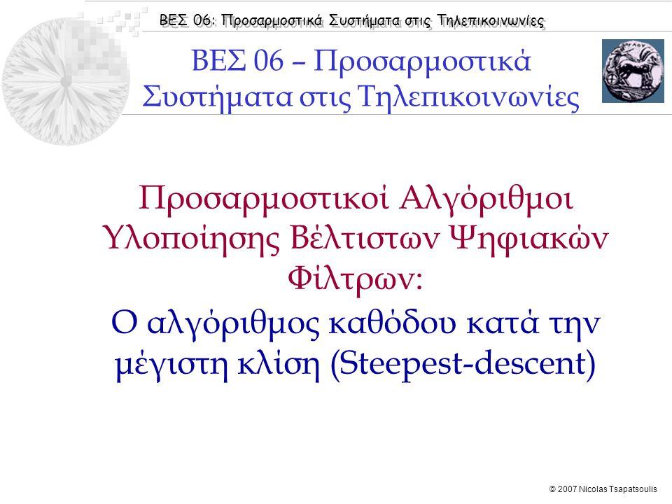 ΒΕΣ 06: Προσαρμοστικά Συστήματα στις Τηλεπικοινωνίες © 2007 Nicolas Tsapatsoulis Προσαρμοστικοί Αλγόριθμοι Υλοποίησης Βέλτιστων Ψηφιακών Φίλτρων: Ο αλγόριθμος καθόδου κατά την μέγιστη κλίση (Steepest-descent) ΒΕΣ 06 – Προσαρμοστικά Συστήματα στις Τηλεπικοινωνίες