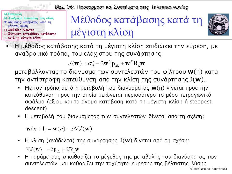 ΒΕΣ 06: Προσαρμοστικά Συστήματα στις Τηλεπικοινωνίες © 2007 Nicolas Tsapatsoulis Μέθοδος κατάβασης κατά τη μέγιστη κλίση  Η μέθοδος κατάβασης κατά τη μέγιστη κλίση επιδιώκει την εύρεση, με αναδρομικό τρόπο, του ελάχιστου της συνάρτησης: μεταβάλλοντας το διάνυσμα των συντελεστών του φίλτρου w(n) κατά την αντίστροφη κατεύθυνση από την κλίση της συνάρτησης J(w).